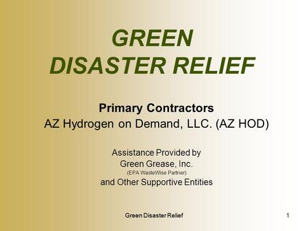 Green Disaster Relief GREEN DISASTER RELIEF Primary Contractors AZ Hydrogen on Demand, LLC. (AZ HOD) Assistance Provided by Green Grease, Inc. (EPA WasteWise.