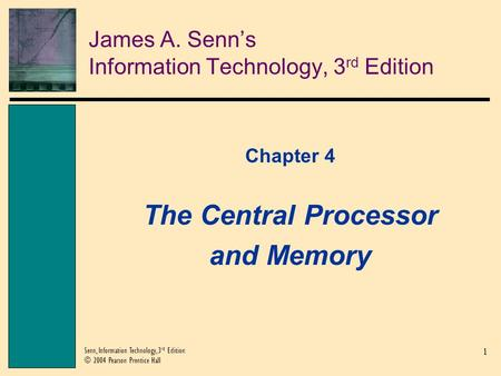 1 Senn, Information Technology, 3 rd Edition © 2004 Pearson Prentice Hall James A. Senn's Information Technology, 3 rd Edition Chapter 4 The Central Processor.