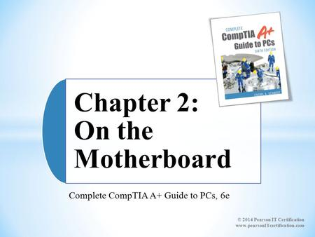 Complete CompTIA A+ Guide to PCs, 6e Chapter 2: On the Motherboard © 2014 Pearson IT Certification www.pearsonITcertification.com.