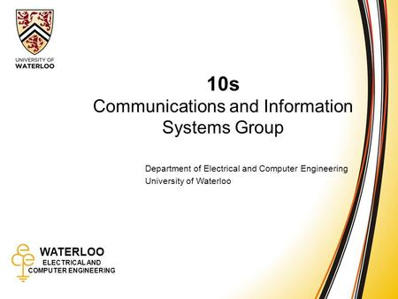 WATERLOO ELECTRICAL AND COMPUTER ENGINEERING 10s: Communications and Information Systems 1 WATERLOO ELECTRICAL AND COMPUTER ENGINEERING 10s Communications.