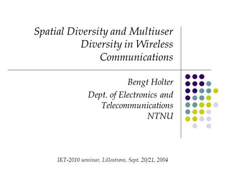 Spatial Diversity and Multiuser Diversity in Wireless Communications Bengt Holter Dept. of Electronics and Telecommunications NTNU IKT-2010 seminar, Lillestrøm,