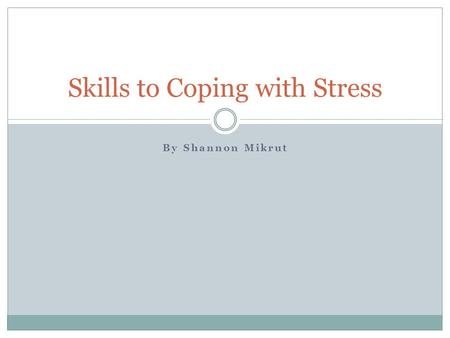 By Shannon Mikrut Skills to Coping with Stress. Stress Stress is the body's physical and emotional response to challenging situations- Flight or Fight.