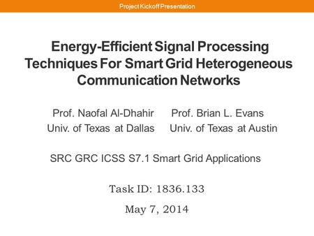 Energy-Efficient Signal Processing Techniques For Smart Grid Heterogeneous Communication Networks Prof. Naofal Al-Dhahir Prof. Brian L. Evans Univ. of.