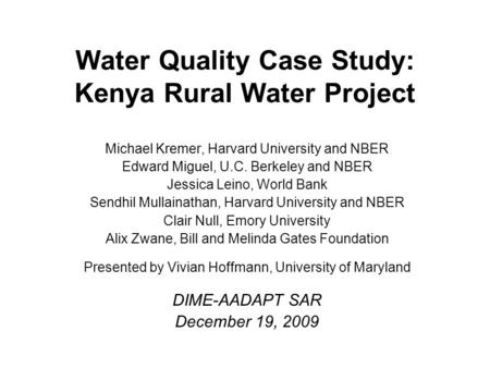 Water Quality Case Study: Kenya Rural Water Project Michael Kremer, Harvard University and NBER Edward Miguel, U.C. Berkeley and NBER Jessica Leino, World.