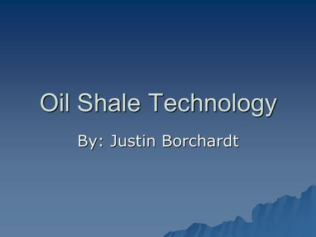 Oil Shale Technology By: Justin Borchardt. What is oil shale?  Oil shale does not contain oil or made of shale  Instead, it is deposits of kerogen within.