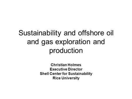 Sustainability and offshore oil and gas exploration and production Christian Holmes Executive Director Shell Center for Sustainability Rice University.