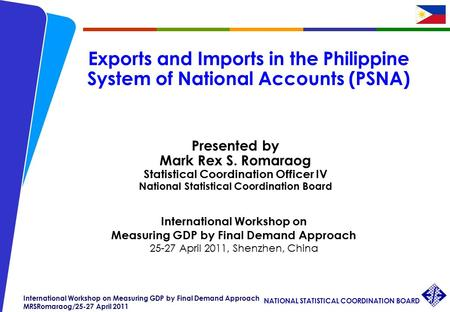 NATIONAL STATISTICAL COORDINATION BOARD International Workshop on Measuring GDP by Final Demand Approach MRSRomaraog/25-27 April 2011 Exports and Imports.