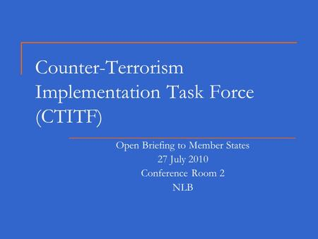 Counter-Terrorism Implementation Task Force (CTITF) Open Briefing to Member States 27 July 2010 Conference Room 2 NLB.