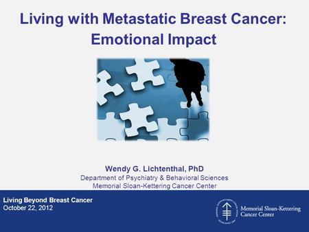 Wendy G. Lichtenthal, PhD Department of Psychiatry & Behavioral Sciences Memorial Sloan-Kettering Cancer Center Living Beyond Breast Cancer October 22,