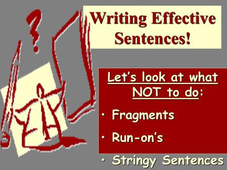 Writing Effective Sentences! Let's look at what NOT to do: FragmentsFragments Run-on'sRun-on's Stringy SentencesStringy Sentences.