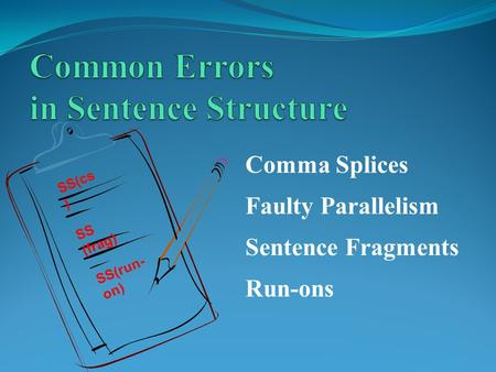 SS(run- on) SS (frag) Sentence Fragments Comma Splices Run-ons SS(cs ) Faulty Parallelism.