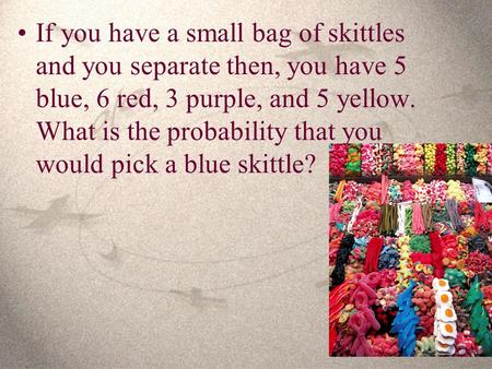 If you have a small bag of skittles and you separate then, you have 5 blue, 6 red, 3 purple, and 5 yellow. What is the probability that you would pick.