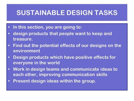 SUSTAINABLE DESIGN TASKS In this section, you are going to: design products that people want to keep and treasure. Find out the potential effects of our.