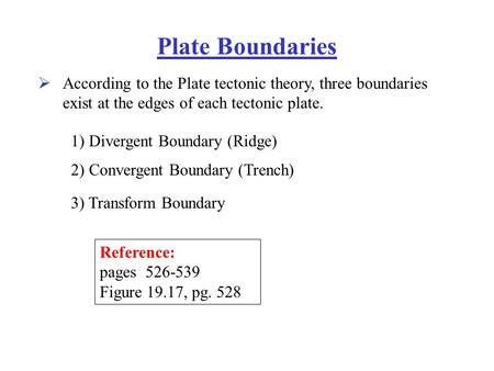Plate Boundaries  According to the Plate tectonic theory, three boundaries exist at the edges of each tectonic plate. 1) Divergent Boundary (Ridge) 2)