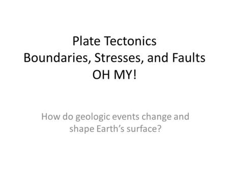 Plate Tectonics Boundaries, Stresses, and Faults OH MY! How do geologic events change and shape Earth's surface?