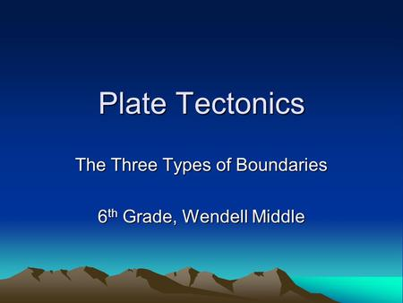 Plate Tectonics The Three Types of Boundaries 6 th Grade, Wendell Middle.