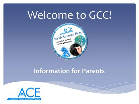 Welcome to GCC! Information for Parents. Differences Between a Middle School classroom and a College Classroom  Students are treated as adults by the.