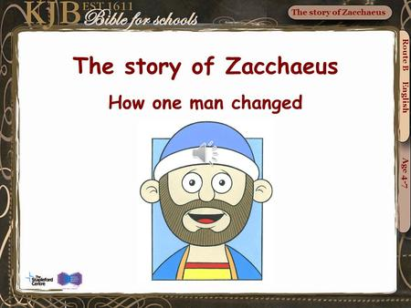 The story of Zacchaeus Route B English Age 4-7 The story of Zacchaeus How one man changed.