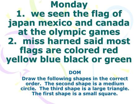 Monday 1. we seen the flag of japan mexico and canada at the olympic games 2. miss harned said most flags are colored red yellow blue black or green DOM.