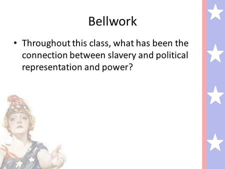 Bellwork Throughout this class, what has been the connection between slavery and political representation and power?