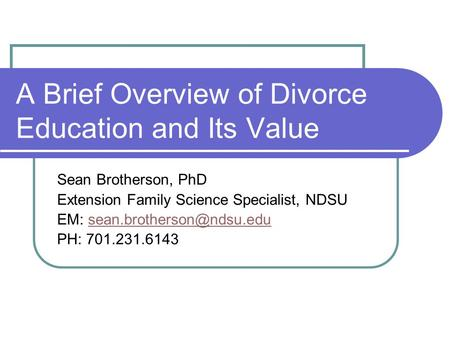 A Brief Overview of Divorce Education and Its Value Sean Brotherson, PhD Extension Family Science Specialist, NDSU EM: