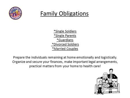 Family Obligations *Single Soldiers *Single Parents *Guardians *Divorced Soldiers *Married Couples Prepare the individuals remaining at home emotionally.