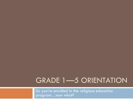 GRADE 1—5 ORIENTATION So you're enrolled in the religious education program…now what?