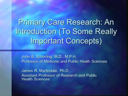 Primary Care Research: An Introduction (To Some Really Important Concepts) John B. Schorling, M.D., M.P.H. Professor of Medicine and Public Heath Sciences.