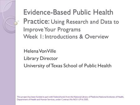 Evidence-Based Public Health Practice: Using Research and Data to Improve Your Programs Week 1: Introductions & Overview Helena VonVille Library Director.