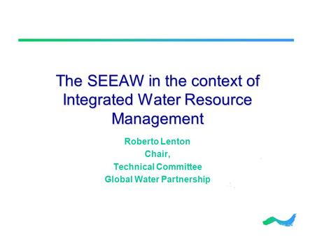 The SEEAW in the context of Integrated Water Resource Management Roberto Lenton Chair, Technical Committee Global Water Partnership.
