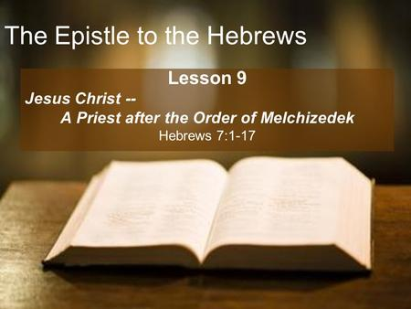 The Epistle to the Hebrews Lesson 9 Jesus Christ -- A Priest after the Order of Melchizedek Hebrews 7:1-17.
