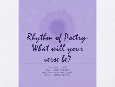 "Rhythm of Poetry- What will your verse be? Day 1= What IS poetry? Day 2= Is poetry important? Day 3= What makes a poem ""good?"" Day 4= The Effects of Poetry."