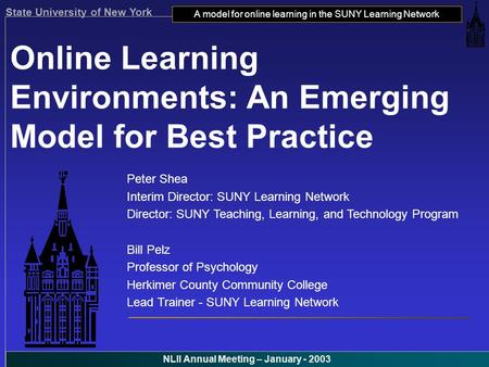 State University of New York A model for online learning in the SUNY Learning Network NLII Annual Meeting – January - 2003 Online Learning Environments: