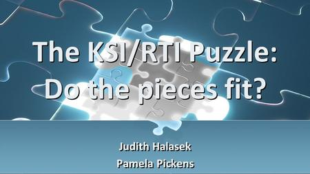The KSI/RTI Puzzle: Do the pieces fit? Judith Halasek Pamela Pickens Judith Halasek Pamela Pickens.