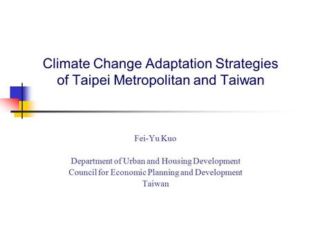 Climate Change Adaptation Strategies of Taipei Metropolitan and Taiwan Fei-Yu Kuo Department of Urban and Housing Development Council for Economic Planning.