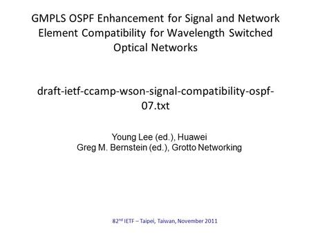 82 nd IETF – Taipei, Taiwan, November 2011 GMPLS OSPF Enhancement for Signal and Network Element Compatibility for Wavelength Switched Optical Networks.