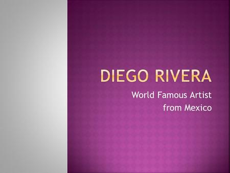 World Famous Artist from Mexico  Diego was born in 1886 in Guanajuato, Mexico to a wealthy family.  From the age of ten, Rivera studied art at the.