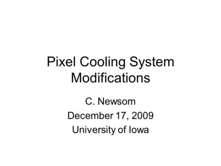 Pixel Cooling System Modifications C. Newsom December 17, 2009 University of Iowa.