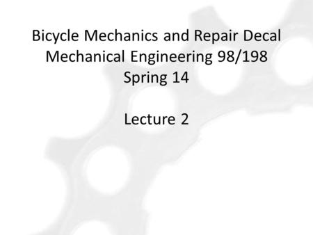 Bicycle Mechanics and Repair Decal Mechanical Engineering 98/198 Spring 14 Lecture 2.