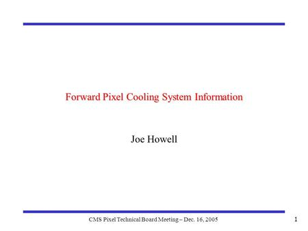 CMS Pixel Technical Board Meeting – Dec. 16, 2005 1 Forward Pixel Cooling System Information Joe Howell.