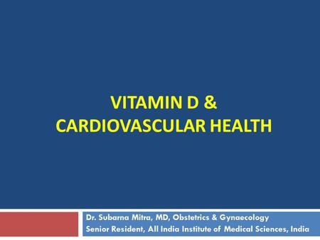VITAMIN D & CARDIOVASCULAR HEALTH Dr. Subarna Mitra, MD, Obstetrics & Gynaecology Senior Resident, All India Institute of Medical Sciences, India.
