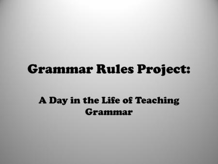 Grammar Rules Project: A Day in the Life of Teaching Grammar.
