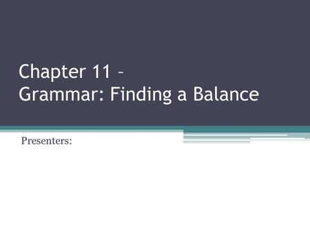 Chapter 11 – Grammar: Finding a Balance Presenters: