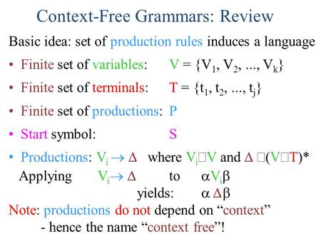 Context-Free Grammars: Review Basic idea: set of production rules induces a language Finite set of variables: V = {V 1, V 2,..., V k } Finite set of terminals: