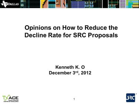 1 Opinions on How to Reduce the Decline Rate for SRC Proposals Kenneth K. O December 3 rd, 2012.