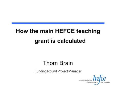 How the main HEFCE teaching grant is calculated Thom Brain Funding Round Project Manager.