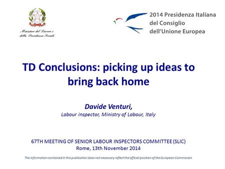 TD Conclusions: picking up ideas to bring back home Davide Venturi, Labour inspector, Ministry of Labour, Italy 67TH MEETING OF SENIOR LABOUR INSPECTORS.