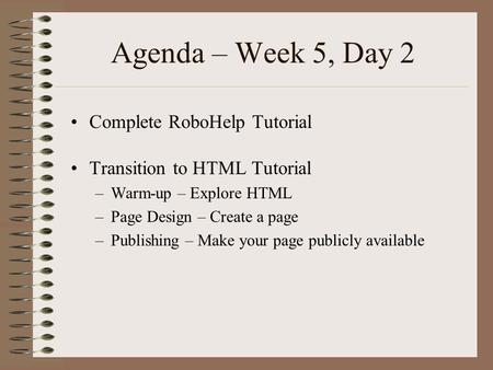 Agenda – Week 5, Day 2 Complete RoboHelp Tutorial Transition to HTML Tutorial –Warm-up – Explore HTML –Page Design – Create a page –Publishing – Make your.