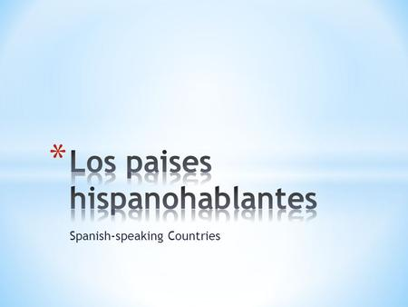 Spanish-speaking Countries. * Fill in the missing information in the following slides. * Be creative. * Use the internet to find the information. * The.