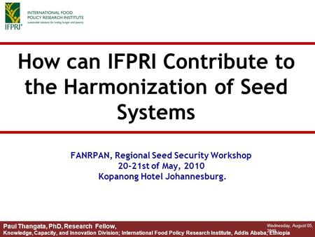 How can IFPRI Contribute to the Harmonization of Seed Systems Wednesday, August 05, 2015 Paul Thangata, PhD, Research Fellow, Knowledge, Capacity, and.